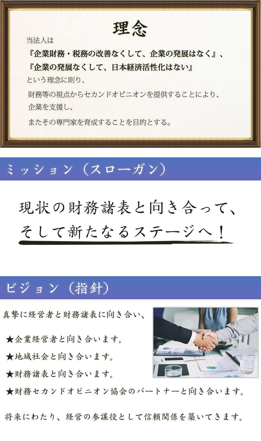 当法人は『企業財務・税務の改善なくして、企業の発展はなく』、『企業の発展なくして、日本経済活性化はない』という理念に則り、財務等の視点からセカンドオピニオンを提供することにより、企業を支援し、またその専門家を育成することを目的とする。ミッション(スローガン)現状の財務諸表と向き合って、そして新たなるステージへ!ビジョン(指針)真摯に経営者と財務諸表に向き合い、★企業経営者と向き合います。★地域社会と向き合います。★財務諸表と向き合います。★財務セカンドオピニオン協会のパートナーと向き合います。将来にわたり、経営の参謀役として信頼関係を築いてきます。